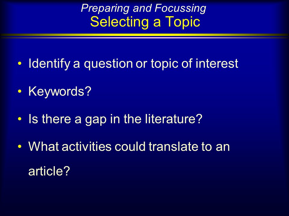 Preparing and Focussing Selecting a Topic Identify a question or topic of interest Keywords.