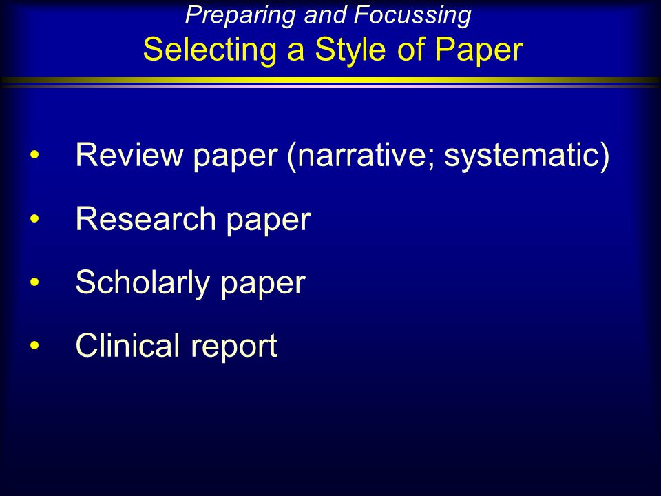 Preparing and Focussing Selecting a Style of Paper Review paper (narrative; systematic) Research paper Scholarly paper Clinical report