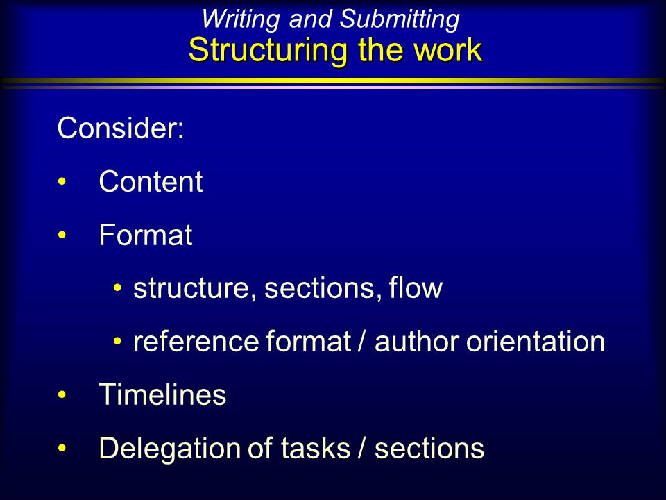 Structuring the work Writing and Submitting Structuring the work Consider: Content Format structure, sections, flow reference format / author orientation Timelines Delegation of tasks / sections