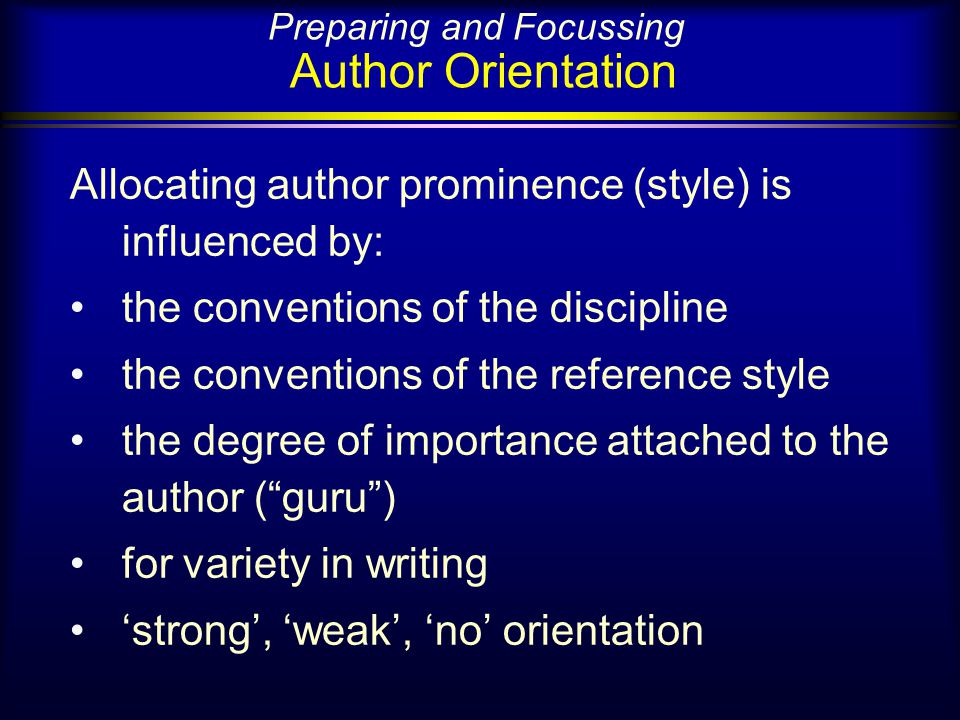 Preparing and Focussing Author Orientation Allocating author prominence (style) is influenced by: the conventions of the discipline the conventions of the reference style the degree of importance attached to the author (guru) for variety in writing strong, weak, no orientation