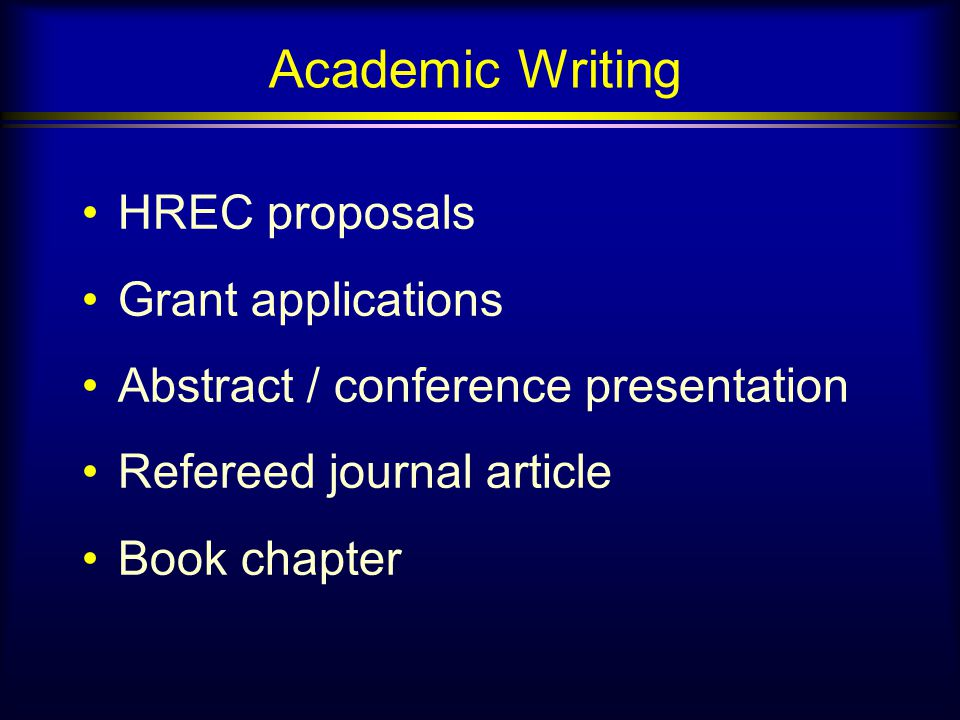 Academic Writing HREC proposals Grant applications Abstract / conference presentation Refereed journal article Book chapter