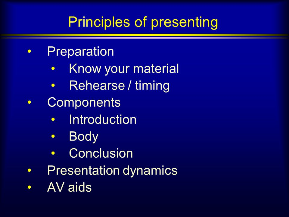 Principles of presenting Preparation Know your material Rehearse / timing Components Introduction Body Conclusion Presentation dynamics AV aids