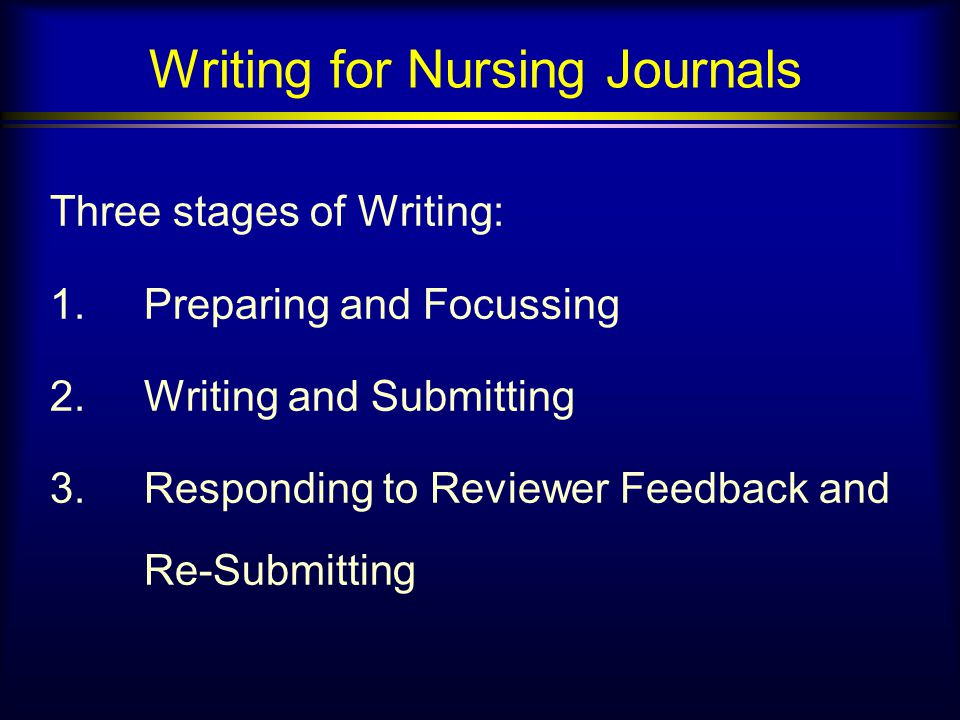 Writing for Nursing Journals Three stages of Writing: 1.Preparing and Focussing 2.Writing and Submitting 3.Responding to Reviewer Feedback and Re-Submitting