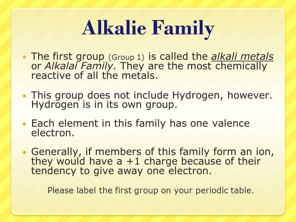 Alkalie Family The first group (Group 1) is called the alkali metals or Alkalai Family. They are the most chemically reactive of all the metals. This