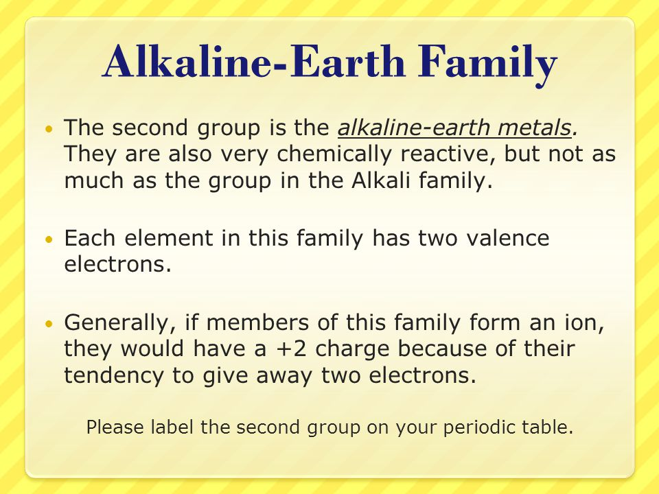 Alkaline-Earth Family The second group is the alkaline-earth metals. They are also very chemically reactive, but not as much as the group in the Alkal