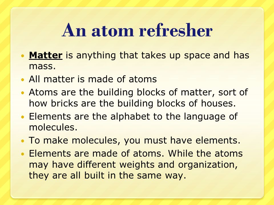 An atom refresher Matter is anything that takes up space and has mass. All matter is made of atoms Atoms are the building blocks of matter, sort of ho