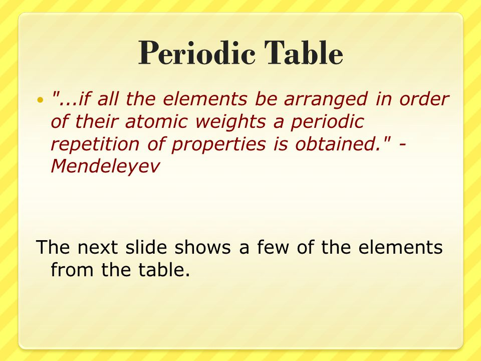 Periodic Table ...if all the elements be arranged in order of their atomic weights a periodic repetition of properties is obtained. - Mendeleyev The next slide shows a few of the elements from the table.