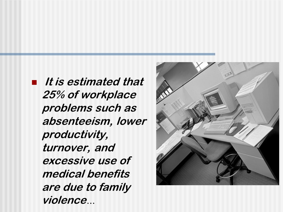 It is estimated that 25% of workplace problems such as absenteeism, lower productivity, turnover, and excessive use of medical benefits are due to family violence …