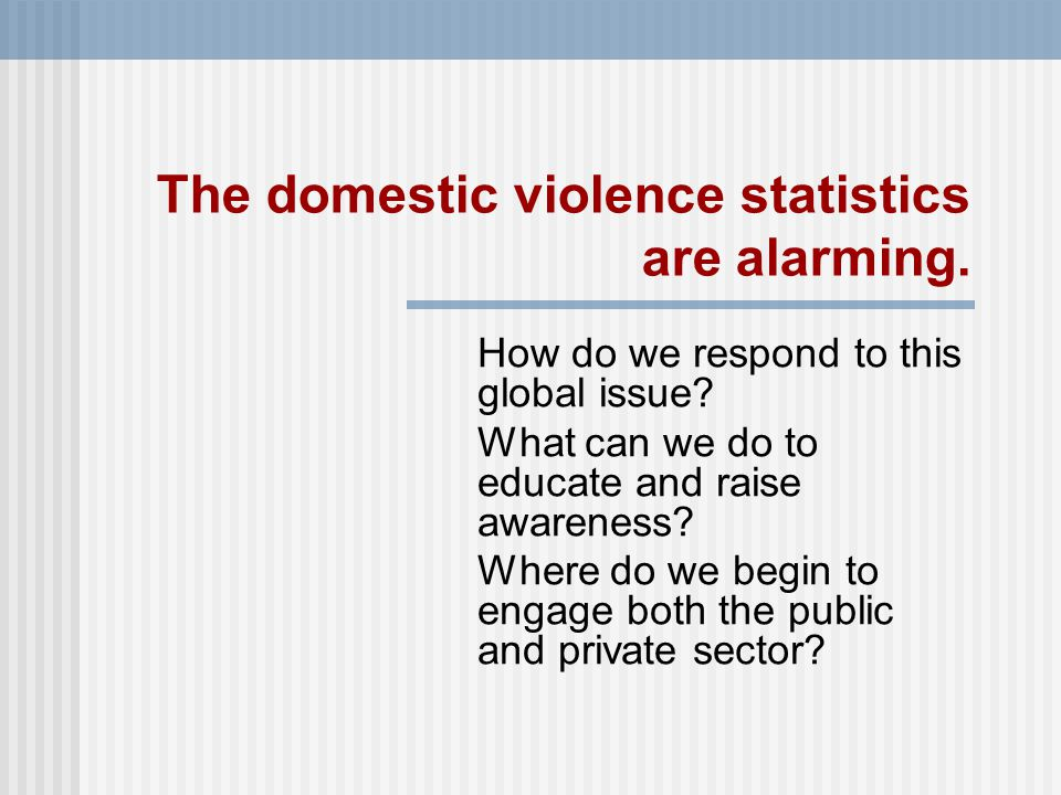 The domestic violence statistics are alarming. How do we respond to this global issue.