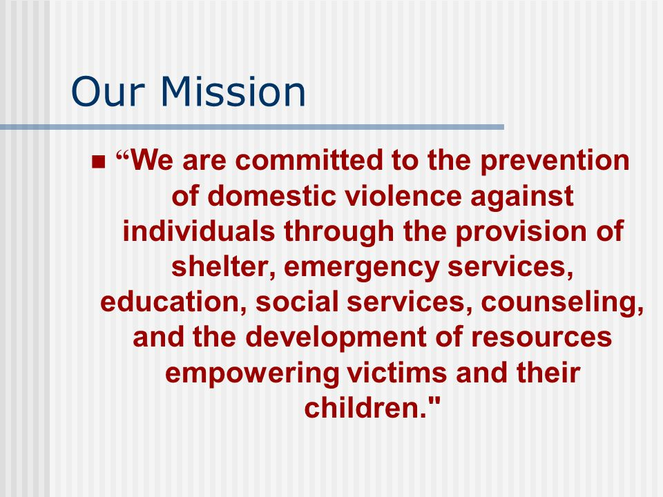 Our Mission We are committed to the prevention of domestic violence against individuals through the provision of shelter, emergency services, education, social services, counseling, and the development of resources empowering victims and their children.