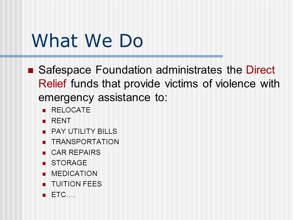 What We Do Safespace Foundation administrates the Direct Relief funds that provide victims of violence with emergency assistance to: RELOCATE RENT PAY UTILITY BILLS TRANSPORTATION CAR REPAIRS STORAGE MEDICATION TUITION FEES ETC ….