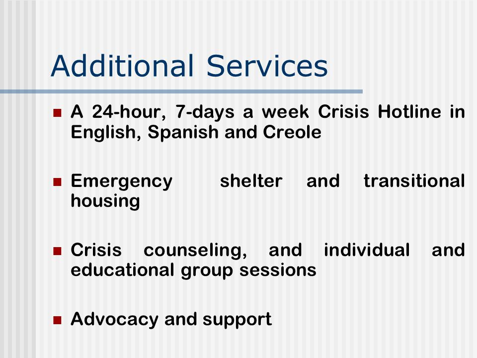 Additional Services A 24-hour, 7-days a week Crisis Hotline in English, Spanish and Creole Emergency shelter and transitional housing Crisis counseling, and individual and educational group sessions Advocacy and support