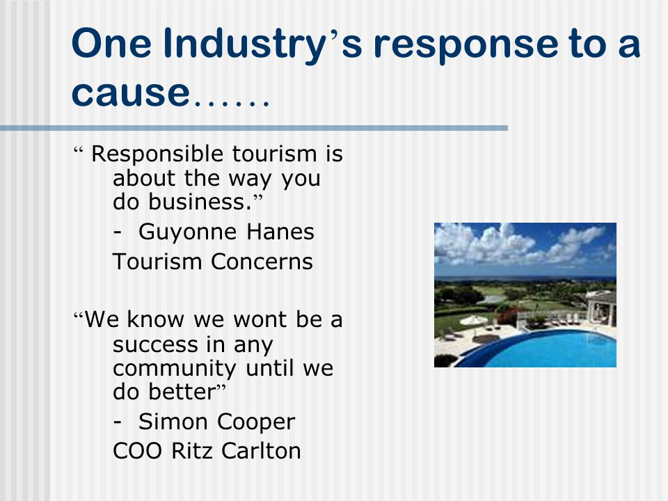 One Industry s response to a cause …… Responsible tourism is about the way you do business.