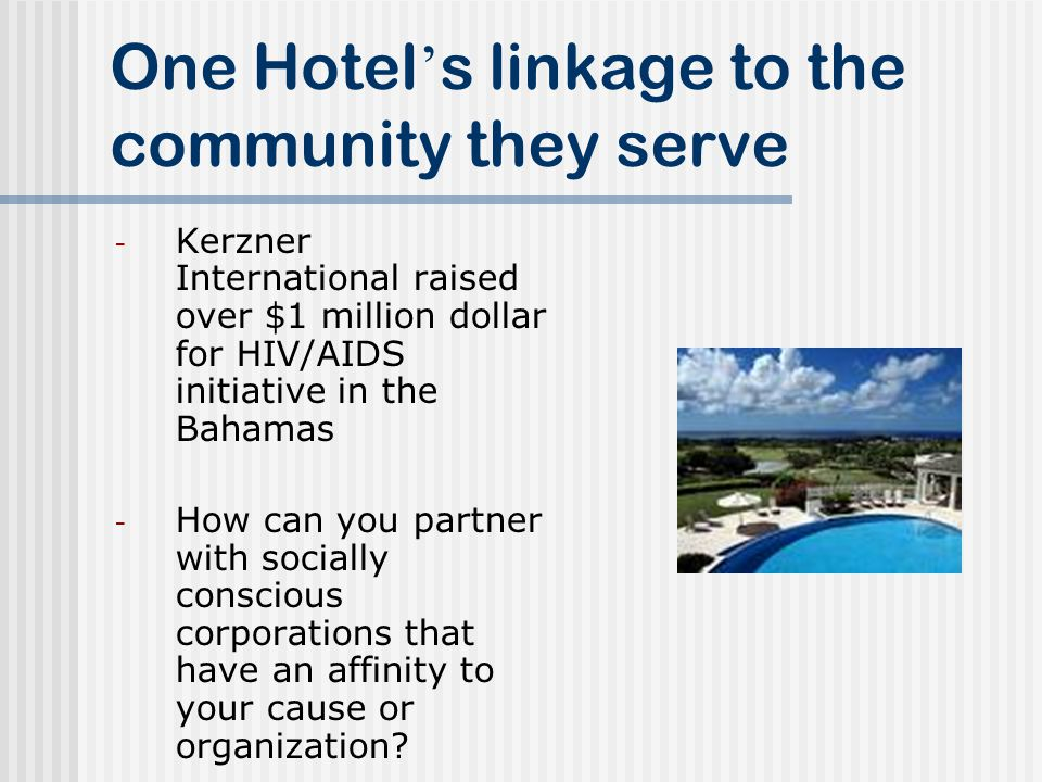 One Hotel s linkage to the community they serve - Kerzner International raised over $1 million dollar for HIV/AIDS initiative in the Bahamas - How can you partner with socially conscious corporations that have an affinity to your cause or organization