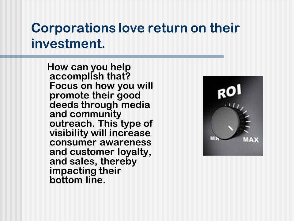 Corporations love return on their investment. How can you help accomplish that.