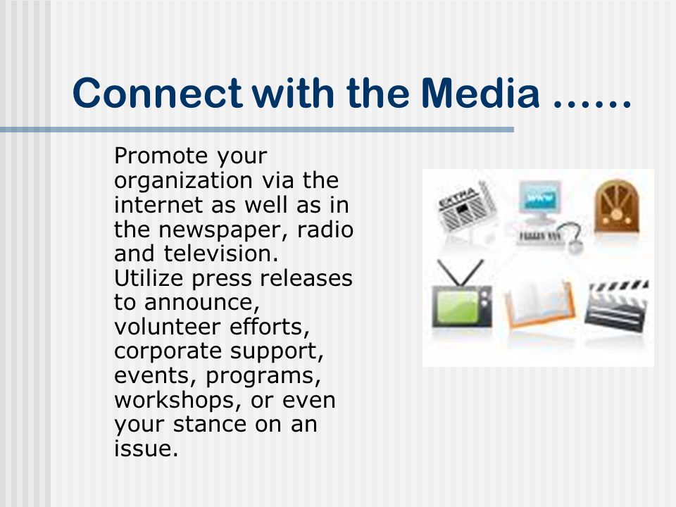 Connect with the Media …… Promote your organization via the internet as well as in the newspaper, radio and television.