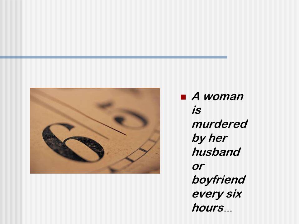 A woman is murdered by her husband or boyfriend every six hours …