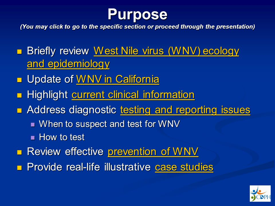Purpose (You may click to go to the specific section or proceed through the presentation) Briefly review West Nile virus (WNV) ecology and epidemiology Briefly review West Nile virus (WNV) ecology and epidemiologyWest Nile virus (WNV) ecology and epidemiologyWest Nile virus (WNV) ecology and epidemiology Update of WNV in California Update of WNV in CaliforniaWNV in CaliforniaWNV in California Highlight current clinical information Highlight current clinical informationcurrent clinical informationcurrent clinical information Address diagnostic testing and reporting issues Address diagnostic testing and reporting issuestesting and reporting issuestesting and reporting issues When to suspect and test for WNV When to suspect and test for WNV How to test How to test Review effective prevention of WNV Review effective prevention of WNVprevention of WNVprevention of WNV Provide real-life illustrative case studies Provide real-life illustrative case studiescase studiescase studies