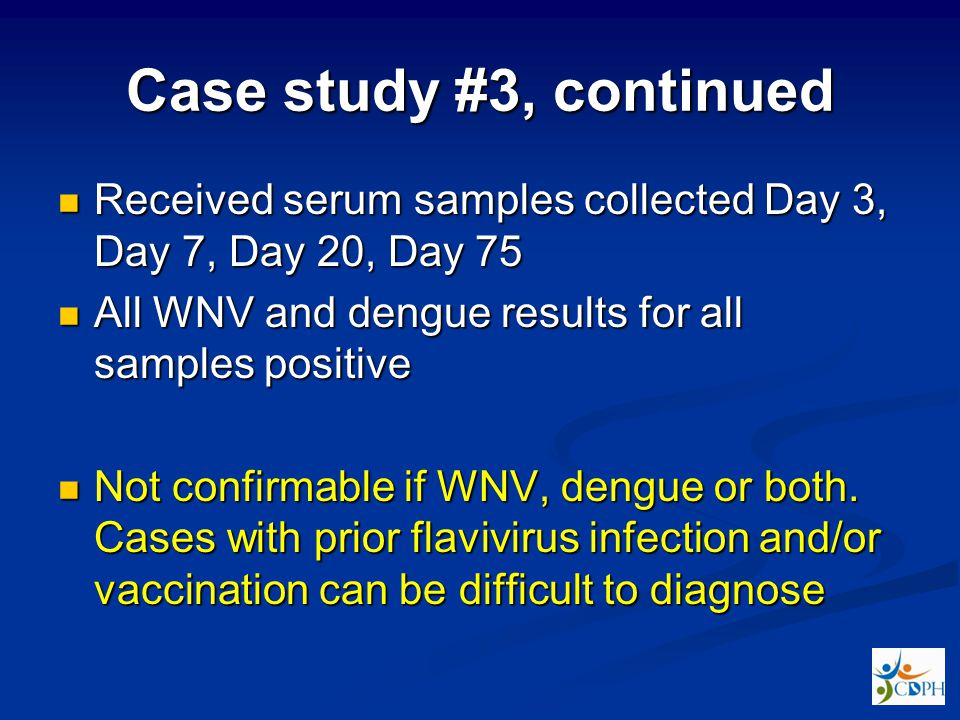 Case study #3, continued Received serum samples collected Day 3, Day 7, Day 20, Day 75 Received serum samples collected Day 3, Day 7, Day 20, Day 75 All WNV and dengue results for all samples positive All WNV and dengue results for all samples positive Not confirmable if WNV, dengue or both.