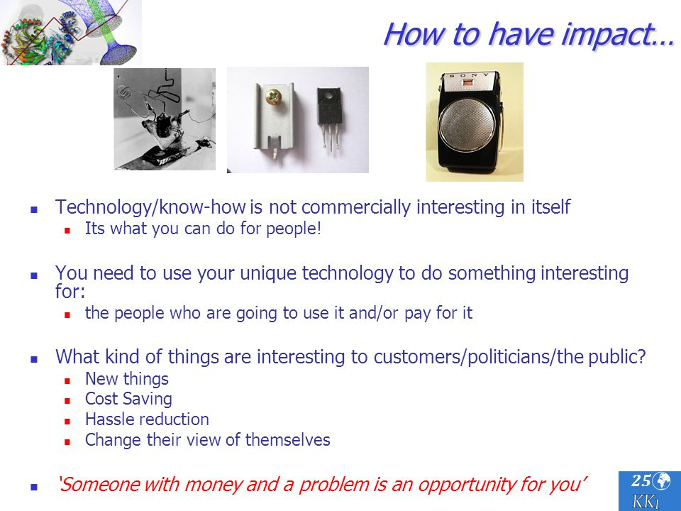 25 How to have impact… Technology/know-how is not commercially interesting in itself Its what you can do for people! You need to use your unique techn