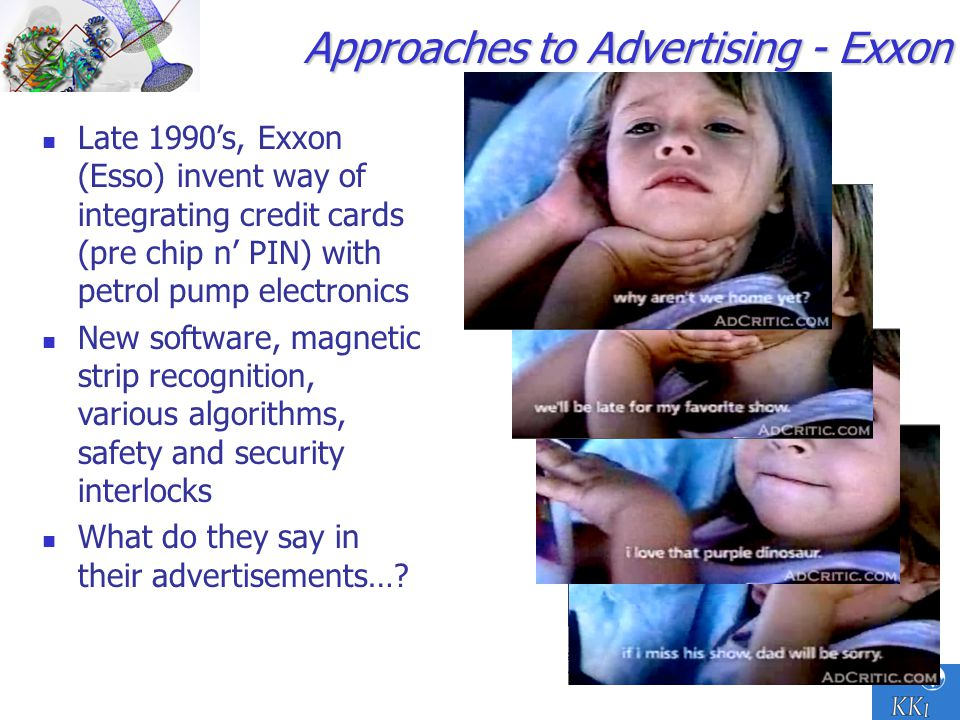 25 Approaches to Advertising - Exxon Late 1990s, Exxon (Esso) invent way of integrating credit cards (pre chip n PIN) with petrol pump electronics New software, magnetic strip recognition, various algorithms, safety and security interlocks What do they say in their advertisements…