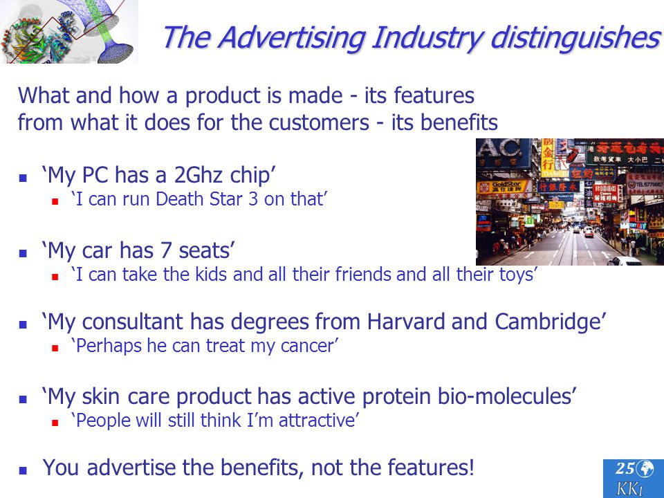25 The Advertising Industry distinguishes What and how a product is made - its features from what it does for the customers - its benefits My PC has a