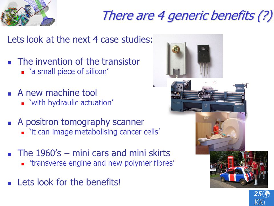 25 There are 4 generic benefits (?) Lets look at the next 4 case studies: The invention of the transistor a small piece of silicon A new machine tool