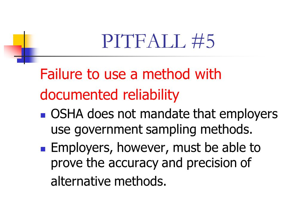 PITFALL #5 Failure to use a method with documented reliability OSHA does not mandate that employers use government sampling methods.