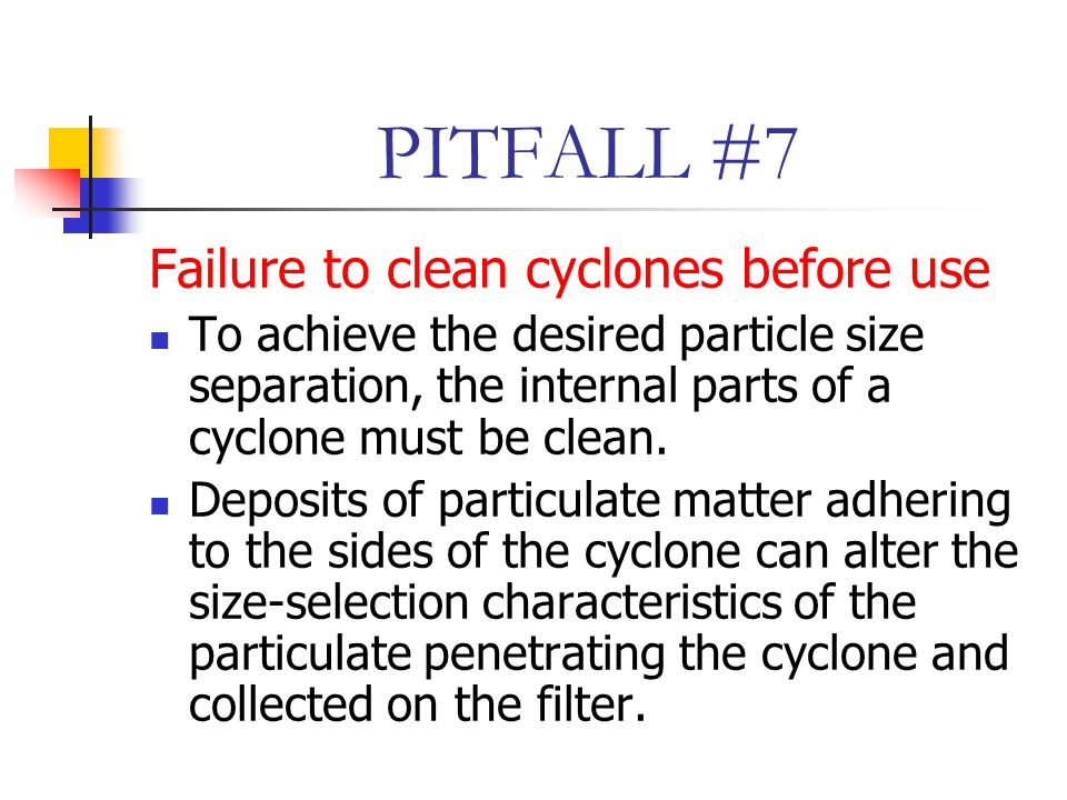 PITFALL #7 Failure to clean cyclones before use To achieve the desired particle size separation, the internal parts of a cyclone must be clean.