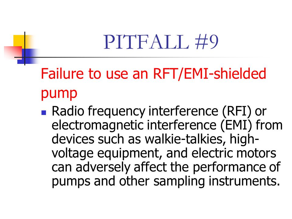 PITFALL #9 Failure to use an RFT/EMI-shielded pump Radio frequency interference (RFI) or electromagnetic interference (EMI) from devices such as walkie-talkies, high- voltage equipment, and electric motors can adversely affect the performance of pumps and other sampling instruments.