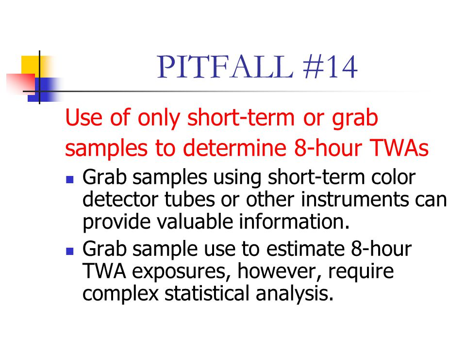 PITFALL #14 Use of only short-term or grab samples to determine 8-hour TWAs Grab samples using short-term color detector tubes or other instruments can provide valuable information.
