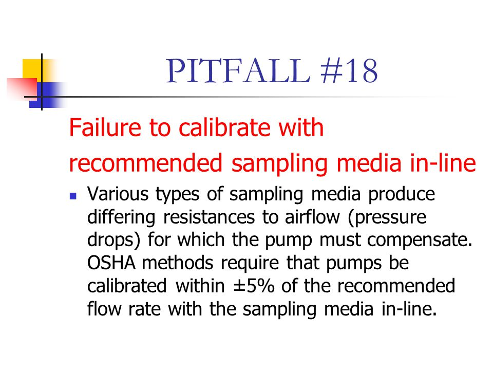 PITFALL #18 Failure to calibrate with recommended sampling media in-line Various types of sampling media produce differing resistances to airflow (pressure drops) for which the pump must compensate.