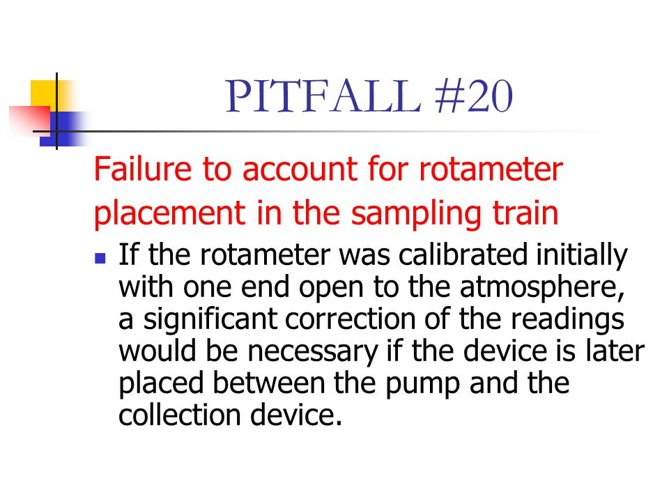 PITFALL #20 Failure to account for rotameter placement in the sampling train If the rotameter was calibrated initially with one end open to the atmosphere, a significant correction of the readings would be necessary if the device is later placed between the pump and the collection device.