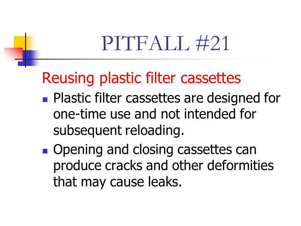 PITFALL #21 Reusing plastic filter cassettes Plastic filter cassettes are designed for one-time use and not intended for subsequent reloading.