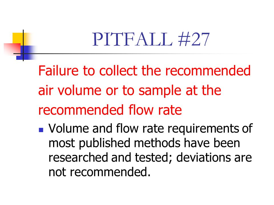 PITFALL #27 Failure to collect the recommended air volume or to sample at the recommended flow rate Volume and flow rate requirements of most published methods have been researched and tested; deviations are not recommended.