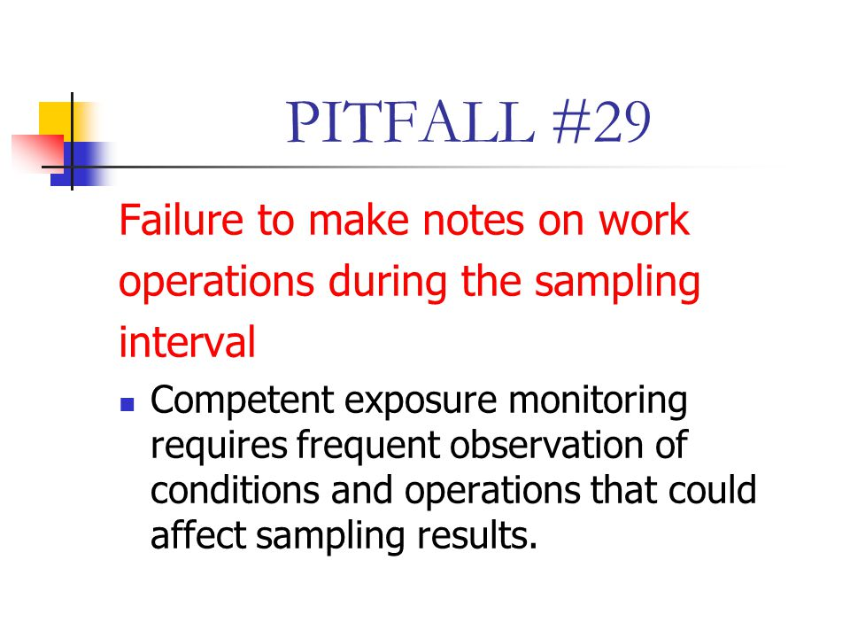 PITFALL #29 Failure to make notes on work operations during the sampling interval Competent exposure monitoring requires frequent observation of conditions and operations that could affect sampling results.