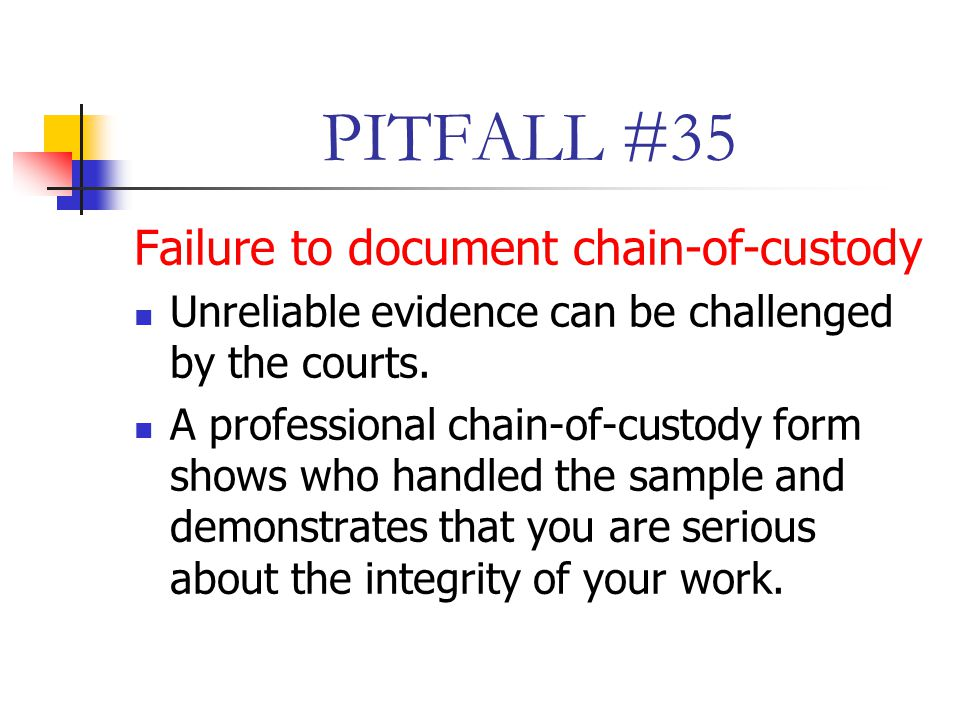 PITFALL #35 Failure to document chain-of-custody Unreliable evidence can be challenged by the courts.