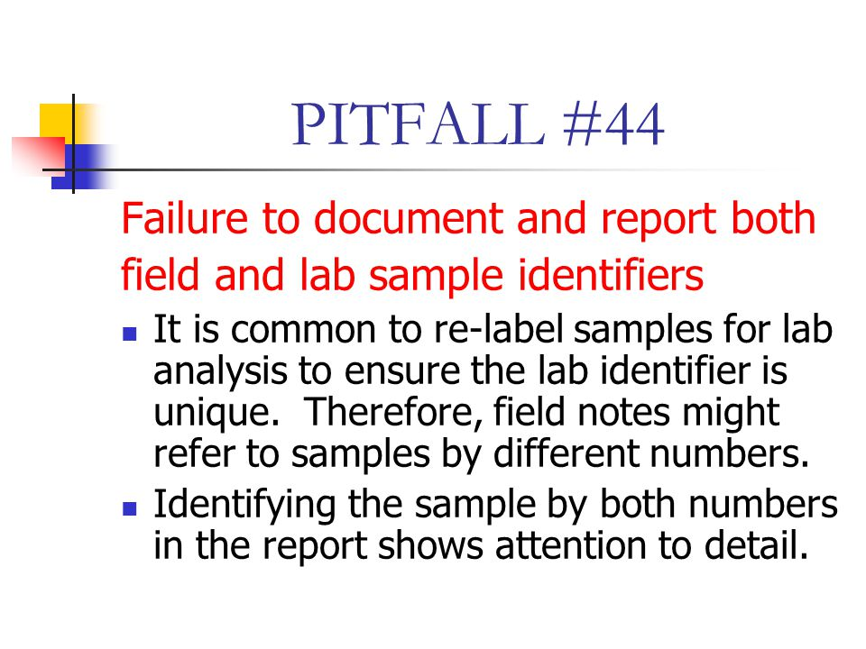 PITFALL #44 Failure to document and report both field and lab sample identifiers It is common to re-label samples for lab analysis to ensure the lab identifier is unique.
