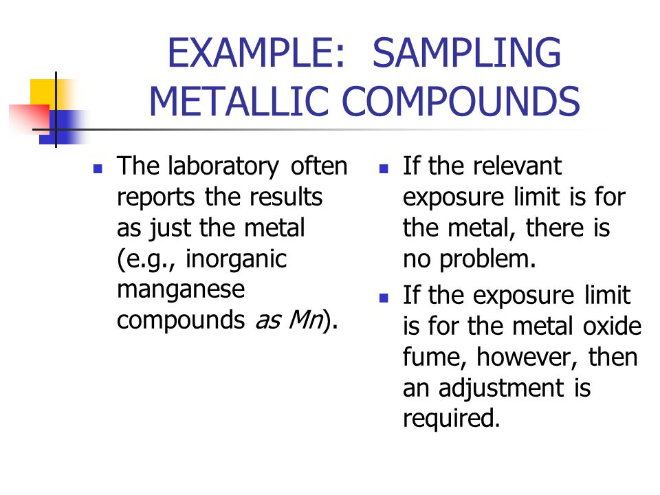 EXAMPLE: SAMPLING METALLIC COMPOUNDS The laboratory often reports the results as just the metal (e.g., inorganic manganese compounds as Mn).