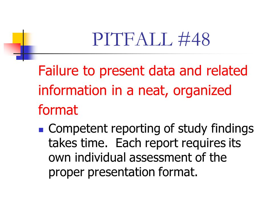 PITFALL #48 Failure to present data and related information in a neat, organized format Competent reporting of study findings takes time.
