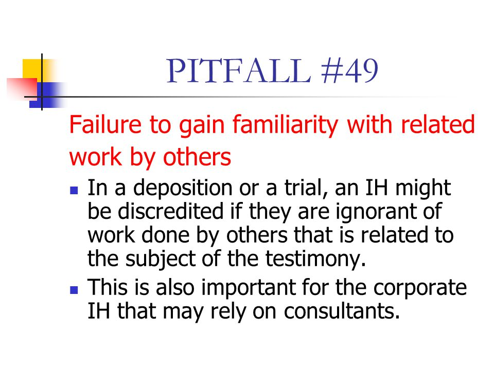 PITFALL #49 Failure to gain familiarity with related work by others In a deposition or a trial, an IH might be discredited if they are ignorant of work done by others that is related to the subject of the testimony.