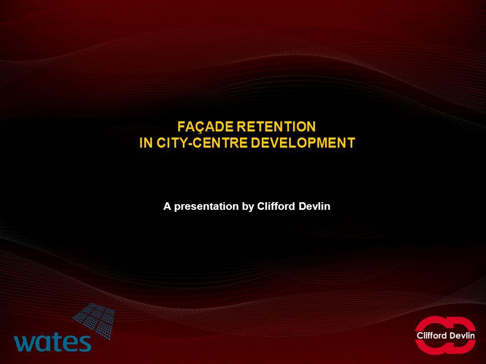 FAÇADE RETENTION IN CITY-CENTRE DEVELOPMENT A presentation by Clifford Devlin