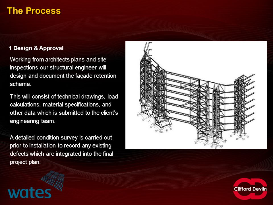 The Process 1 Design & Approval Working from architects plans and site inspections our structural engineer will design and document the façade retenti