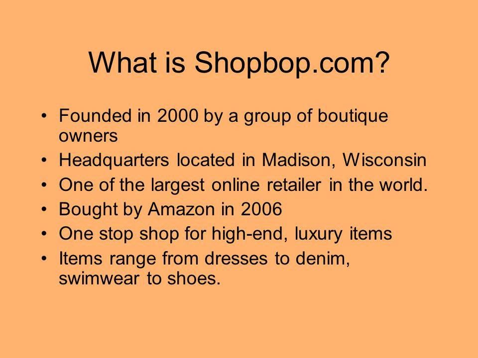 What is Shopbop.com? Founded in 2000 by a group of boutique owners Headquarters located in Madison, Wisconsin One of the largest online retailer in th