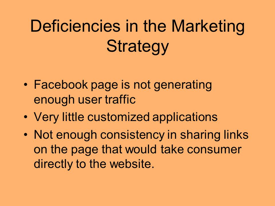 Deficiencies in the Marketing Strategy Facebook page is not generating enough user traffic Very little customized applications Not enough consistency