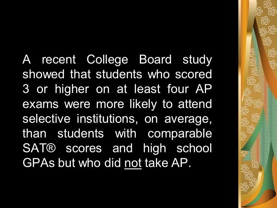 A recent College Board study showed that students who scored 3 or higher on at least four AP exams were more likely to attend selective institutions, on average, than students with comparable SAT® scores and high school GPAs but who did not take AP.