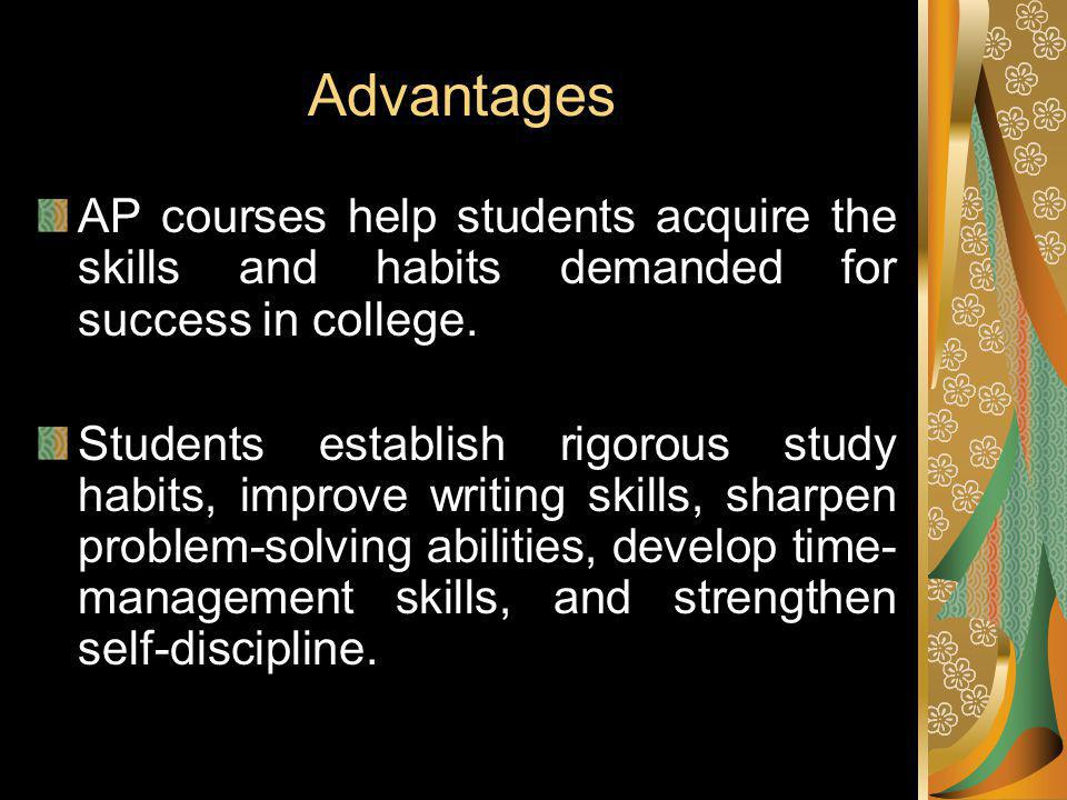 Advantages AP courses help students acquire the skills and habits demanded for success in college.