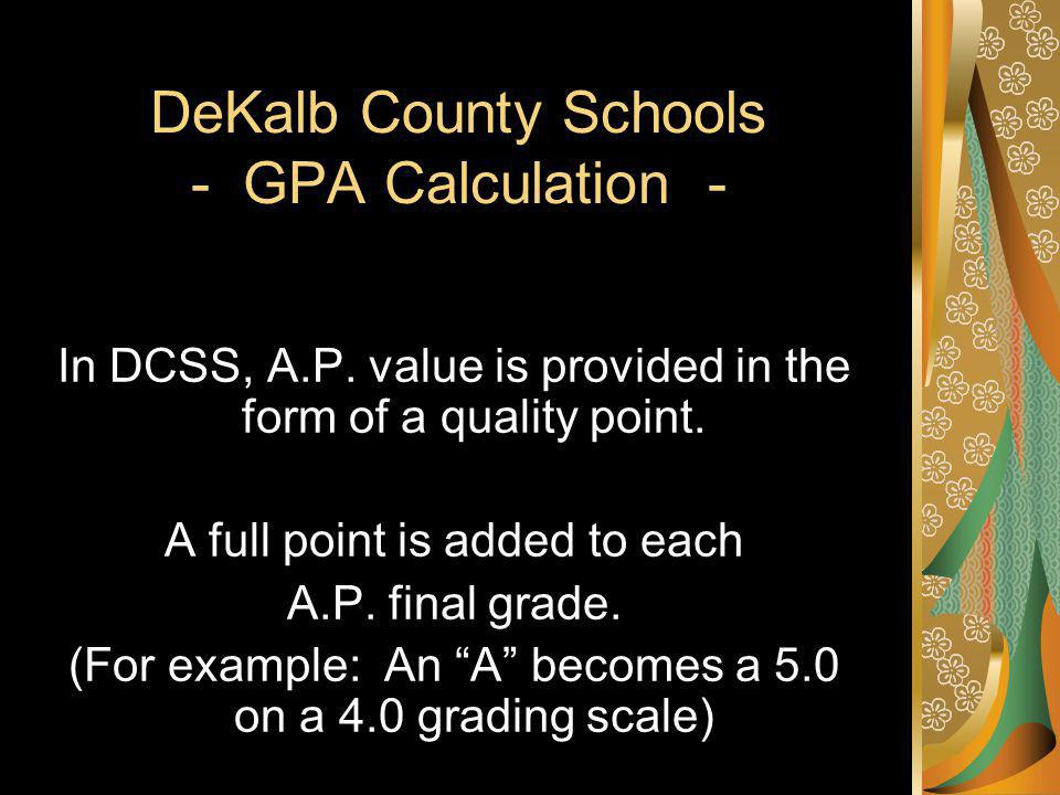 DeKalb County Schools - GPA Calculation - In DCSS, A.P. value is provided in the form of a quality point. A full point is added to each A.P. final gra