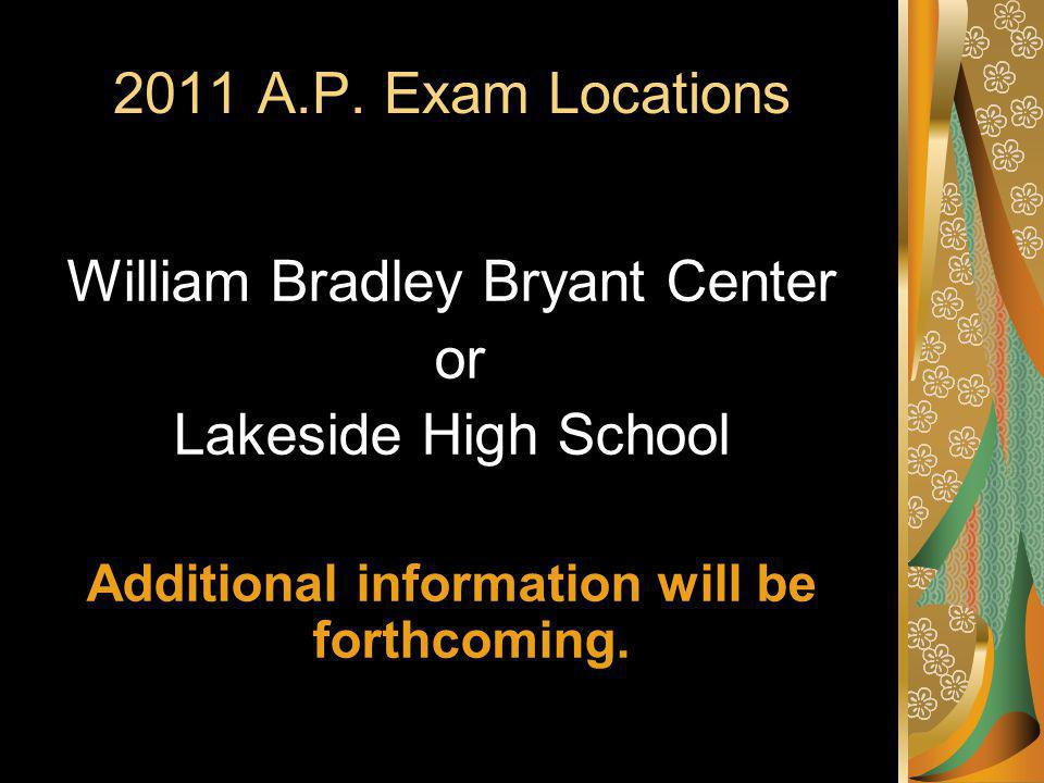 2011 A.P. Exam Locations William Bradley Bryant Center or Lakeside High School Additional information will be forthcoming.