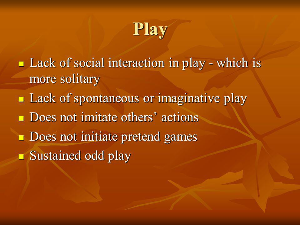 Play Lack of social interaction in play - which is more solitary Lack of social interaction in play - which is more solitary Lack of spontaneous or imaginative play Lack of spontaneous or imaginative play Does not imitate others actions Does not imitate others actions Does not initiate pretend games Does not initiate pretend games Sustained odd play Sustained odd play